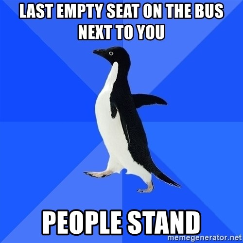 Socially Awkward Penguin - Last empty seat on the bus next to you people stand