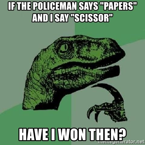 """Philosoraptor - If the policeman says """"papers"""" and I say """"scissor"""" Have i won then?"""