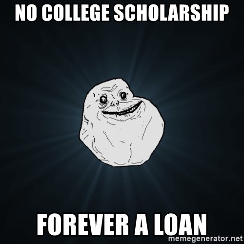 Forever Alone - No college scholarship Forever a loan