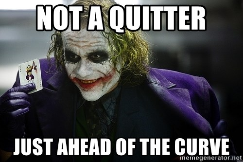 joker - not a QUITTER  Just ahead of the curve