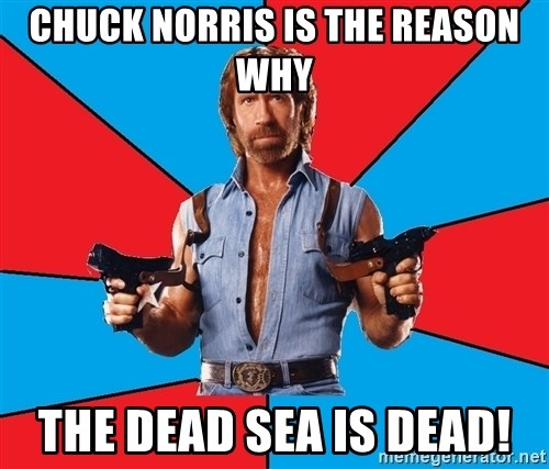 Chuck Norris  - Chuck Norris is the reason why the Dead Sea is dead!