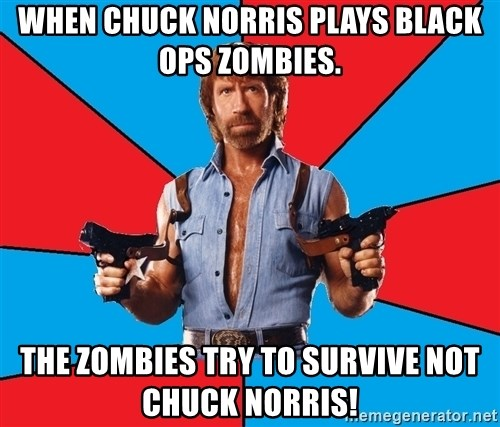 Chuck Norris  - When Chuck Norris plays Black ops zombies. The zombies try to survive not chuck norris!