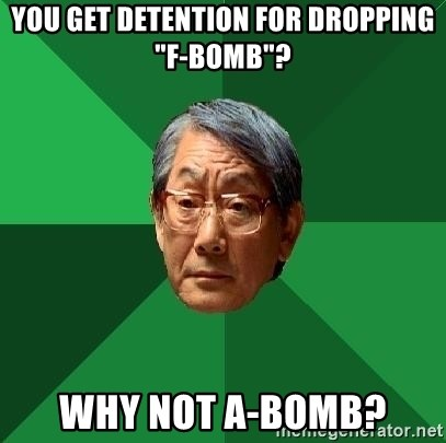 "High Expectations Asian Father - You get detention for dropping ""F-Bomb""? Why not A-bomb?"