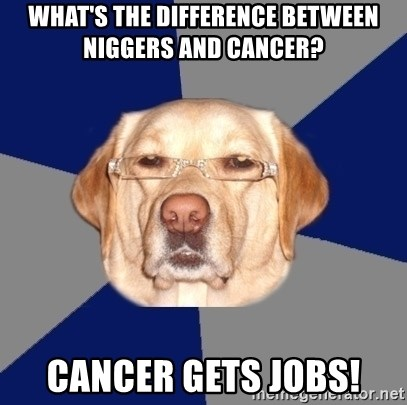 Racist Dog 1 - What's The Difference Between Niggers and Cancer? Cancer Gets Jobs!