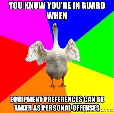 Guardgoose - you know you're in guard when equipment preferences can be taken as personal offenses