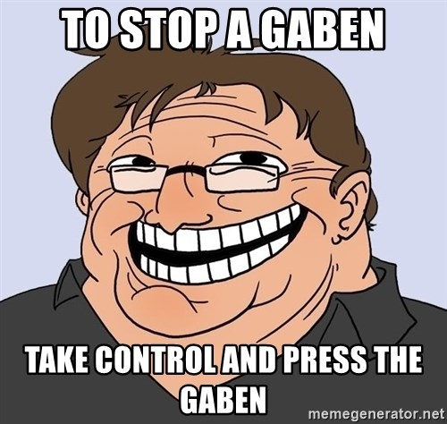 Gabe Newell trollface - to stop a gaben take control and press the gaben