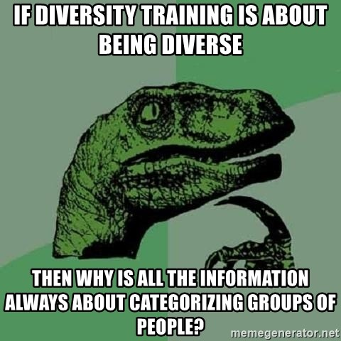 Philosoraptor - if diversity training is about being diverse then why is all the information always about categorizing groups of people?