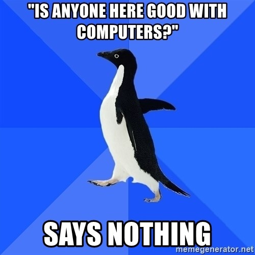 "Socially Awkward Penguin - ""IS ANYONE HERE GOOD WITH COMPUTERS?"" SAYS NOTHING"