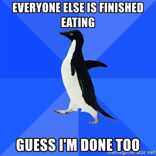 Socially Awkward Penguin - everyone else is finished eating guess i'm done too