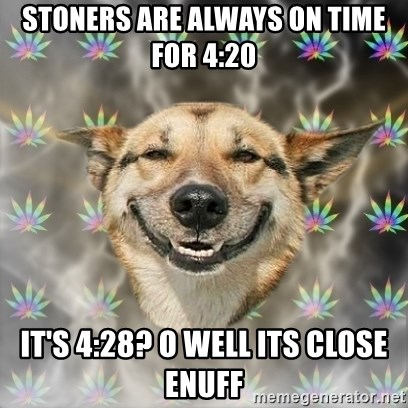 Stoner Dog - Stoners are always on time for 4:20 It's 4:28? O well its close enuff