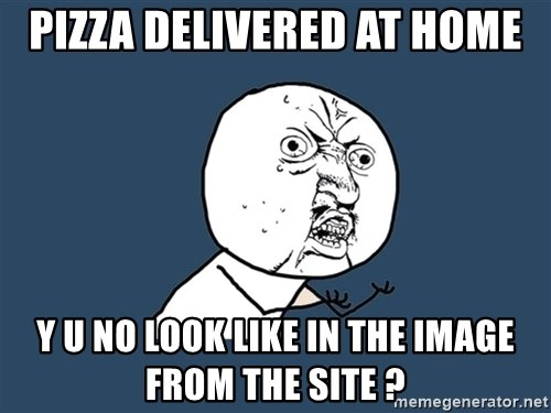 Y U No - Pizza delivered at home Y U NO LOOK LIKE IN THE IMAGE FROM THE SITE ?