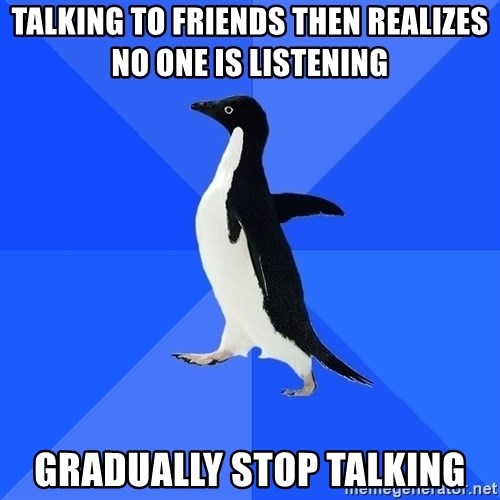 Socially Awkward Penguin - talking to friends then realizes no one is listening gradually stop talking
