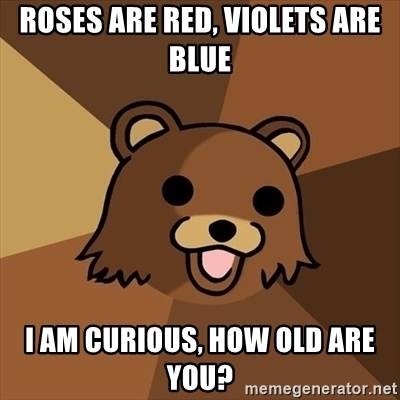 Pedobear - Roses are red, violets are blue I am curious, how old are you?