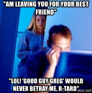 """Internet Husband - """"Am leaving you for your best friend"""" """"lol! 'Good guy greg' would never betray me, r-tard"""""""