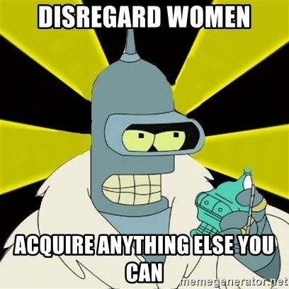 Bender IMHO - Disregard women acquire anything else you can