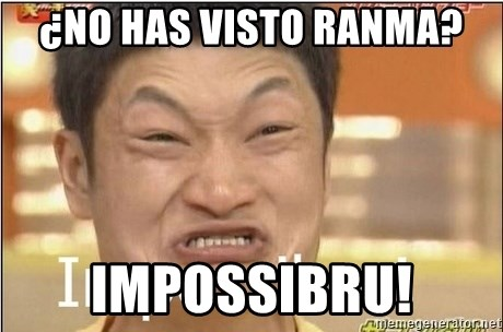 Impossibru Guy - ¿No has visto Ranma? Impossibru!