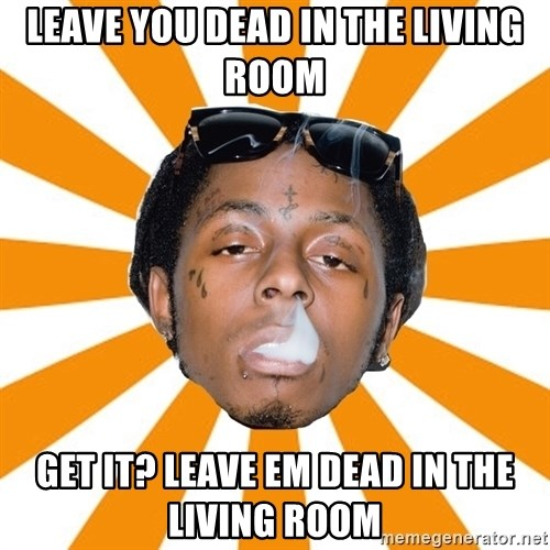 Leave You Dead In The Living Room Get It? Leave Em Dead In The Living Room    Lil Wayne Meme Part 23