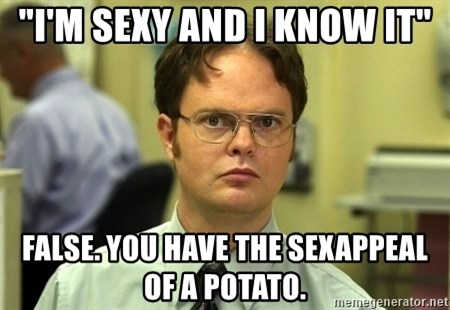 "Dwight Schrute - ""I'm sexy and I know it"" False. You have the sexappeal of a potato."