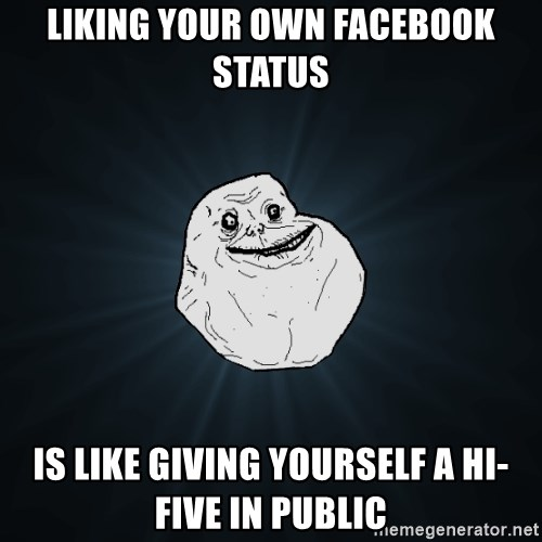 Forever Alone - LIKING YOUR OWN FACEBOOK STATUS IS LIKE GIVING YOURSELF A HI-FIVE IN PUBLIC