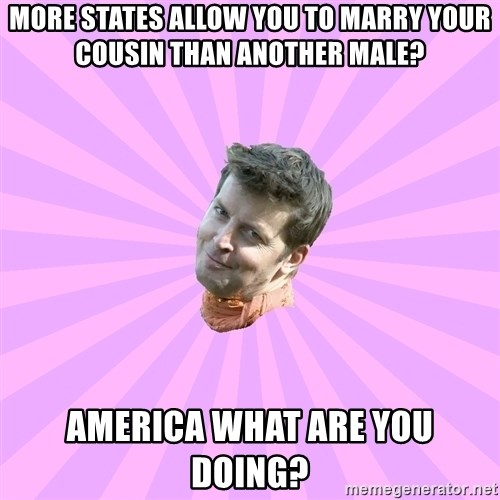 Sassy Gay Friend - More states allow you to marry your cousin than another male? America what are you doing?