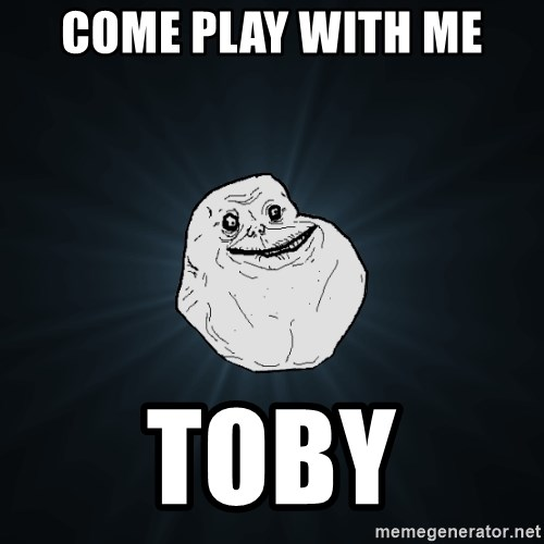 Forever Alone - come play with me toby