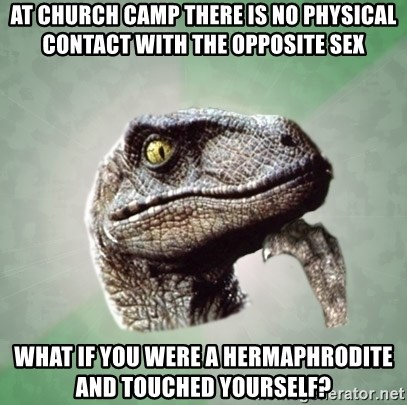 Philosoraptor - At church camp there is no physical contact with the opposite sex what if you were a hermaphrodite and touched yourself?