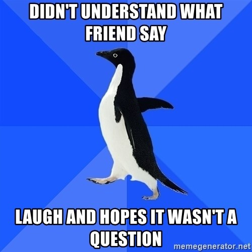 Socially Awkward Penguin - didn't understand what friend say laugh and hopes it wasn't a question