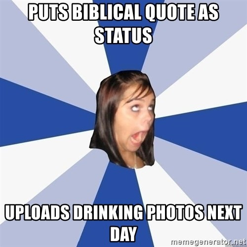 Annoying Facebook Girl - puts biblical quote as status uploads drinking photos next day