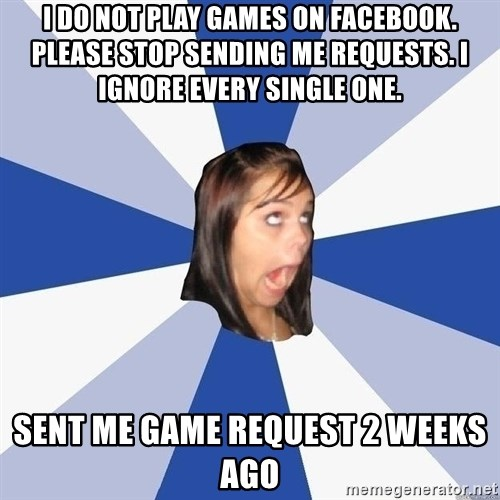 Annoying Facebook Girl - I DO NOT play games on Facebook. Please stop sending me requests. I ignore every single one. Sent me game request 2 weeks ago
