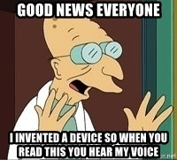 Professor Farnsworth - Good News Everyone I invented a device so when you read this you hear my voice