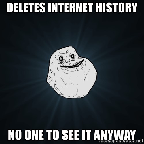 Forever Alone - deletes internet history no one to see it anyway