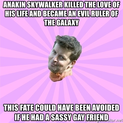 Sassy Gay Friend - Anakin skywalker killed the love of his life and became an evil ruler of the galaxy this fate could have been avoided if he had a sassy gay friend