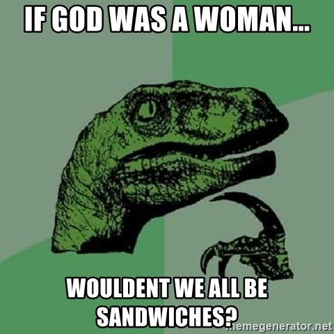 Philosoraptor - IF GOD WAS A WOMAN... WOULDENT WE ALL BE SANDWICHES?