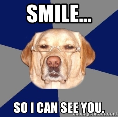 Racist Dog 1 - SMILE... SO I CAN SEE YOU.