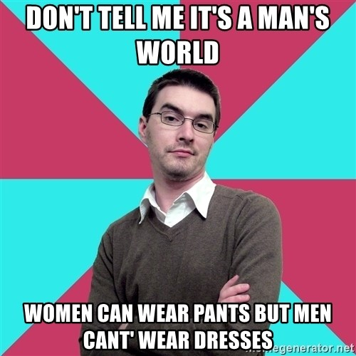Privilege Denying Dude - Don't tell me it's a man's world Women can wear pants but men cant' wear dresses