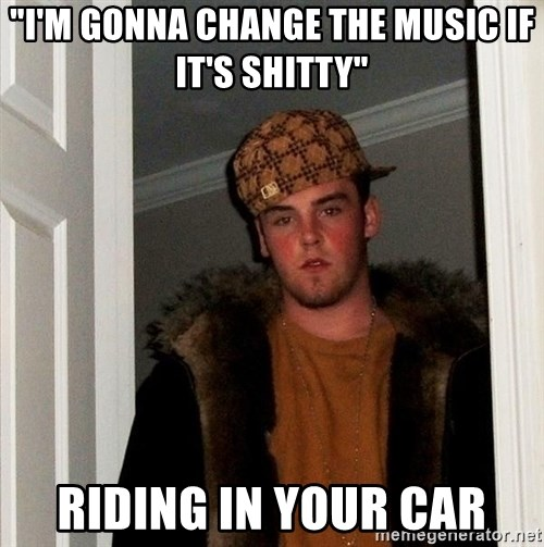 "Scumbag Steve - ""I'm gonna change the music if it's shitty"" riding in your car"