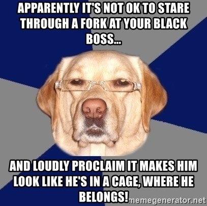 Racist Dawg - Apparently it's not OK to stare through a fork at your black boss... And loudly proclaim it makes him look like he's in a cage, where he belongs!