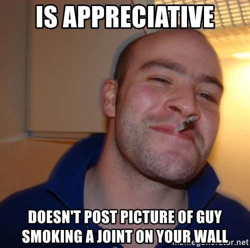 Good Guy Greg - Is appreciative doesn't post picture of guy smoking a joint on your wall