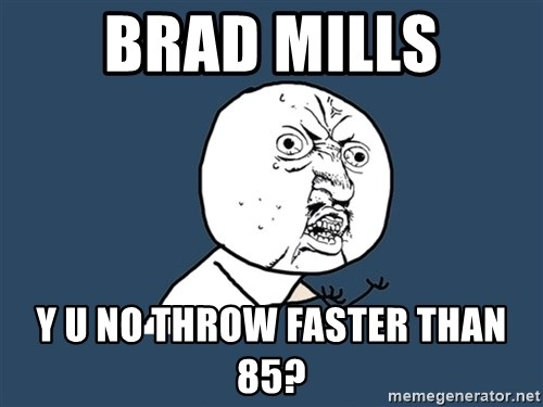 Y U No - BRAD MILLS Y U NO THROW FASTER THAN 85?