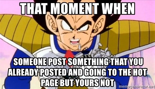 Vegeta - That moment when  someone post something that you already posted and going to the Hot page but yours not
