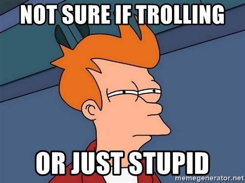 Futurama Fry - not sure if trolling or just stupid