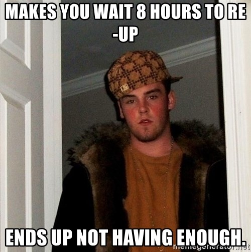 Scumbag Steve - Makes you wait 8 hours to re-up Ends up not having enough.
