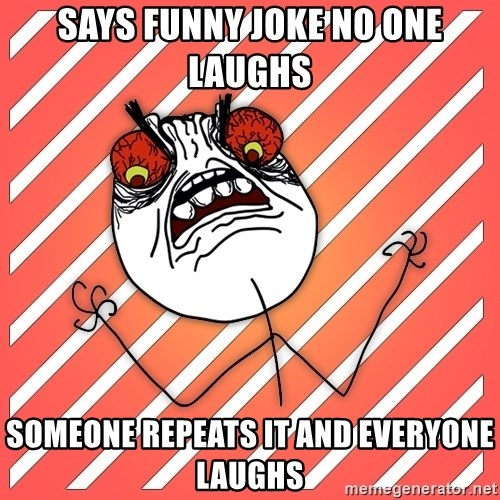 iHate - Says FUNNY JOKE NO ONE LAUGHS SOMEONE REPEATS IT AND EVERYONE LAUGHS