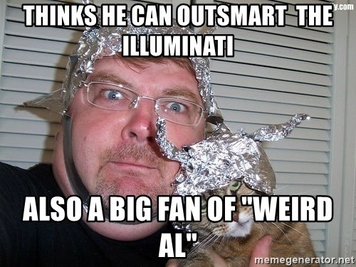 "conspiracy nut - thinks he can outsmart  the illuminati also a big fan of ""weird Al"""