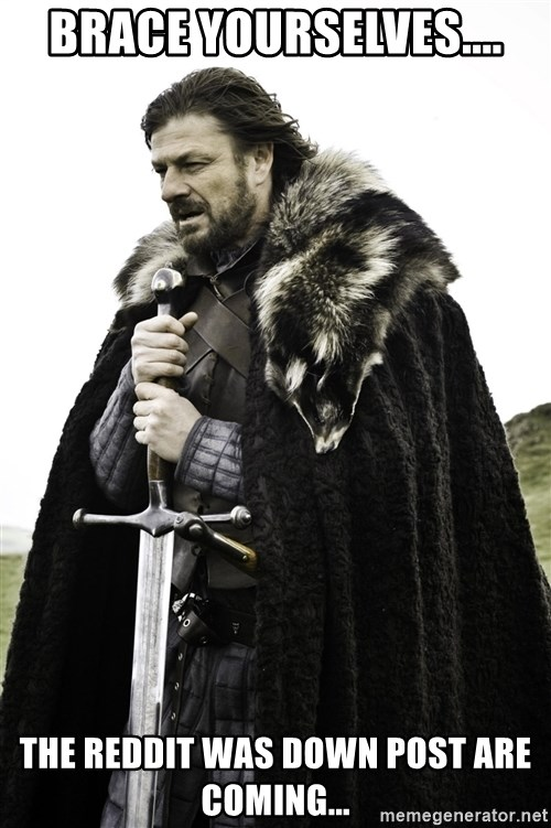 Ned Stark - BRace yourselves.... THe Reddit was down post are coming...