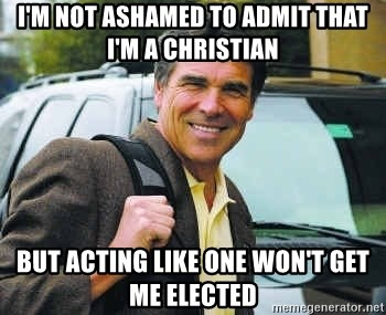 Rick Perry - I'm not ashamed to admit that I'm a christian But acting like one won't get me elected