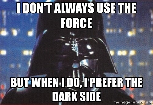 Darth Vader - I don't always use the force but when I do, I prefer the dark side