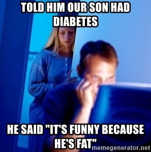 """Internet Husband - TOLD HIM our son had diabetes HE SAID """"IT'S FUNNY BECAUSE HE'S FAT"""""""