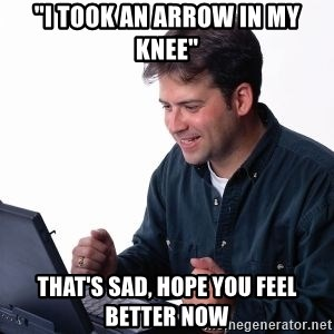 """internet dad - """"I took an arrow in my knee"""" that's sad, hope you feel better now"""