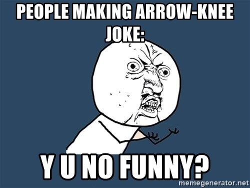 Y U No - people making arrow-knee joke: y u no funny?